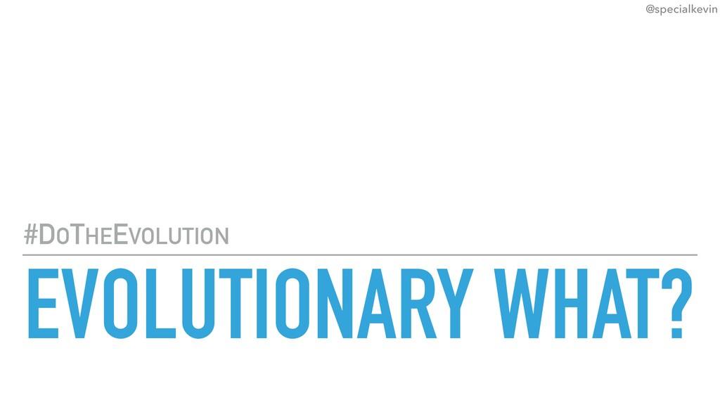 @specialkevin EVOLUTIONARY WHAT? #DOTHEEVOLUTION