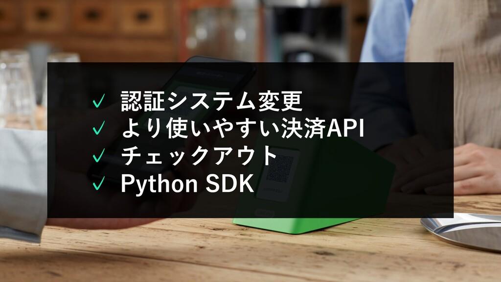 認証システム変更 より使いやすい決済API チェックアウト Python SDK ✓ ✓ ✓ ✓