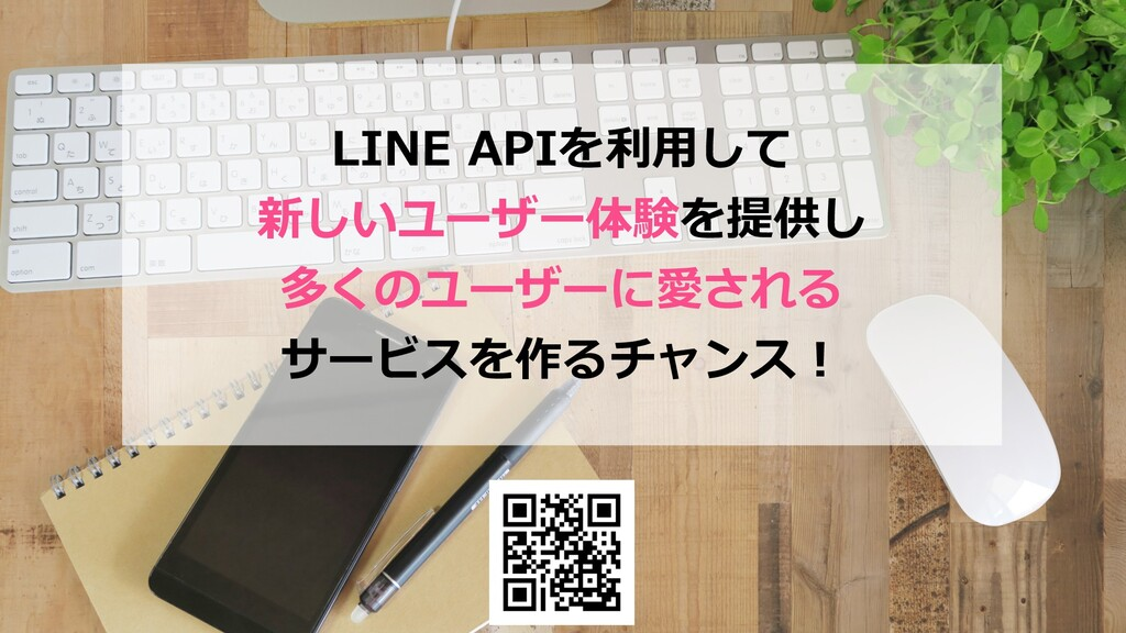 LINE APIを利⽤して 新しいユーザー体験を提供し 多くのユーザーに愛される サービスを作...