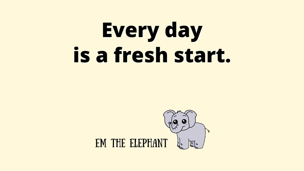 Every day Every day is a fresh start. is a fres...