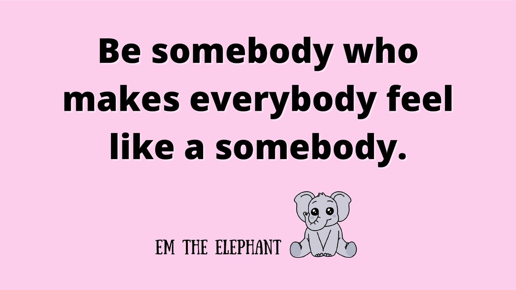 Be somebody who Be somebody who makes everybody...