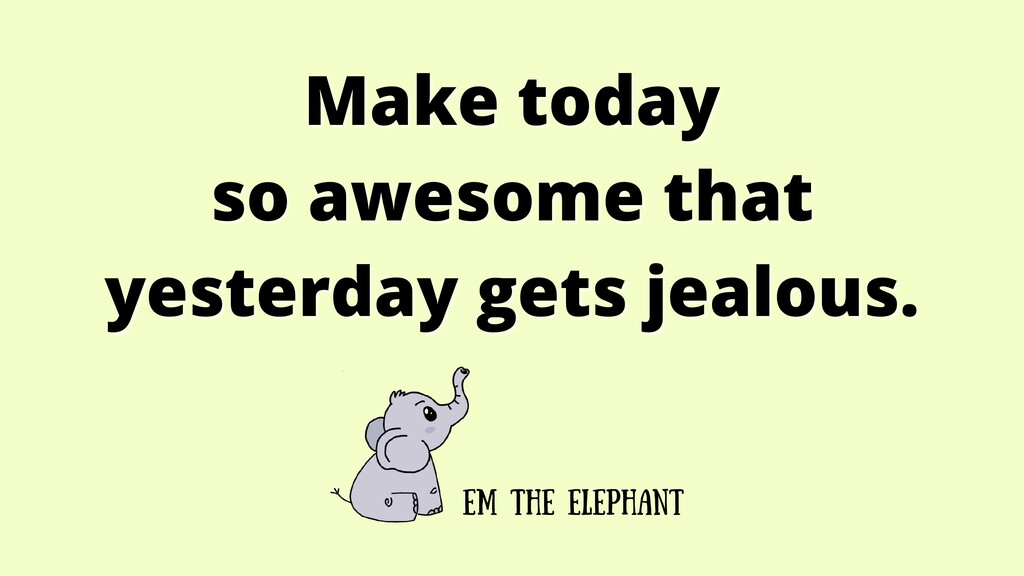 Make today Make today so awesome that so awesom...