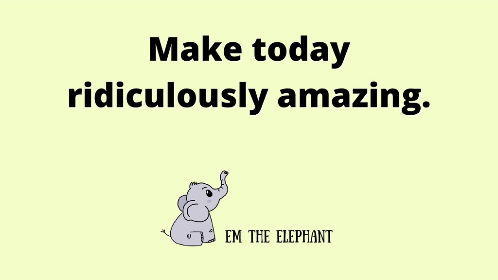 Make today Make today ridiculously amazing. rid...