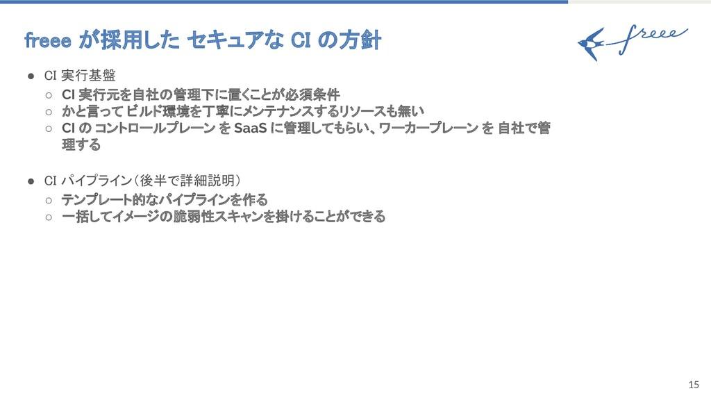15 freee が採用した セキュアな CI の方針 ● CI 実行基盤 ○ CI 実行...