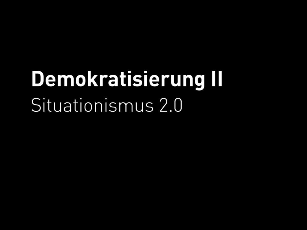 Demokratisierung II Situationismus 2.0