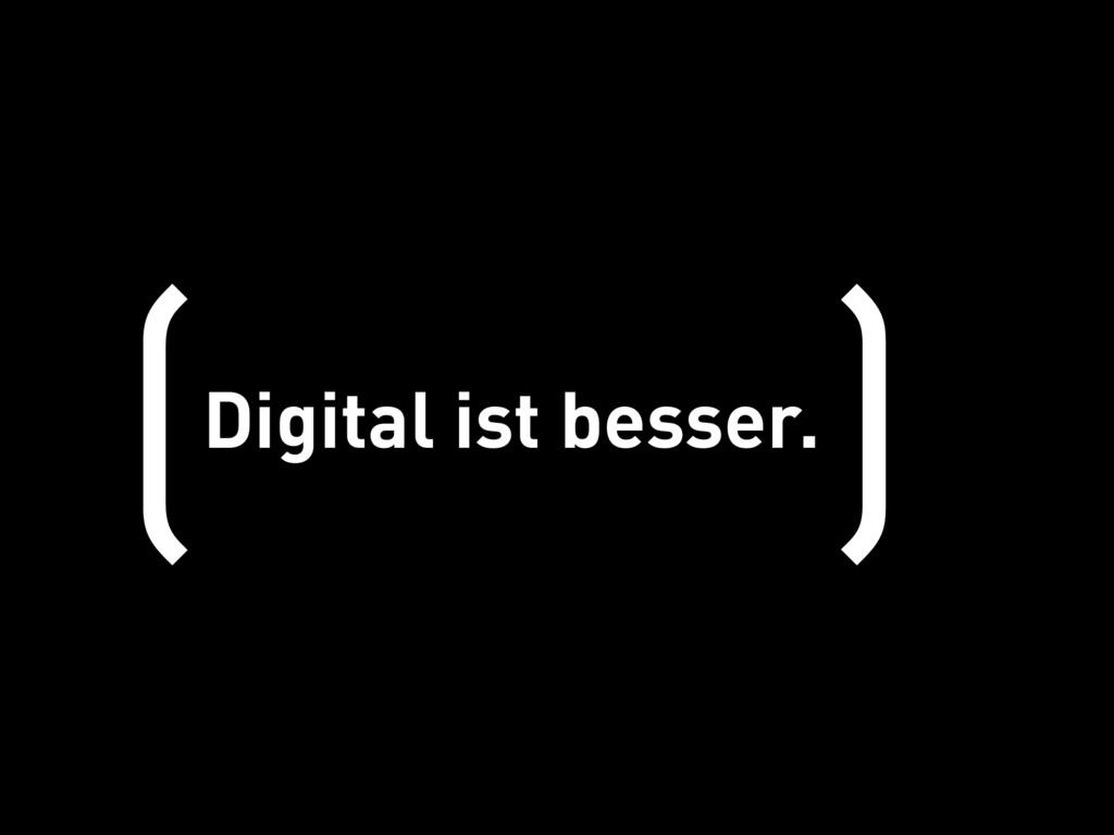 Digital ist besser. ( )