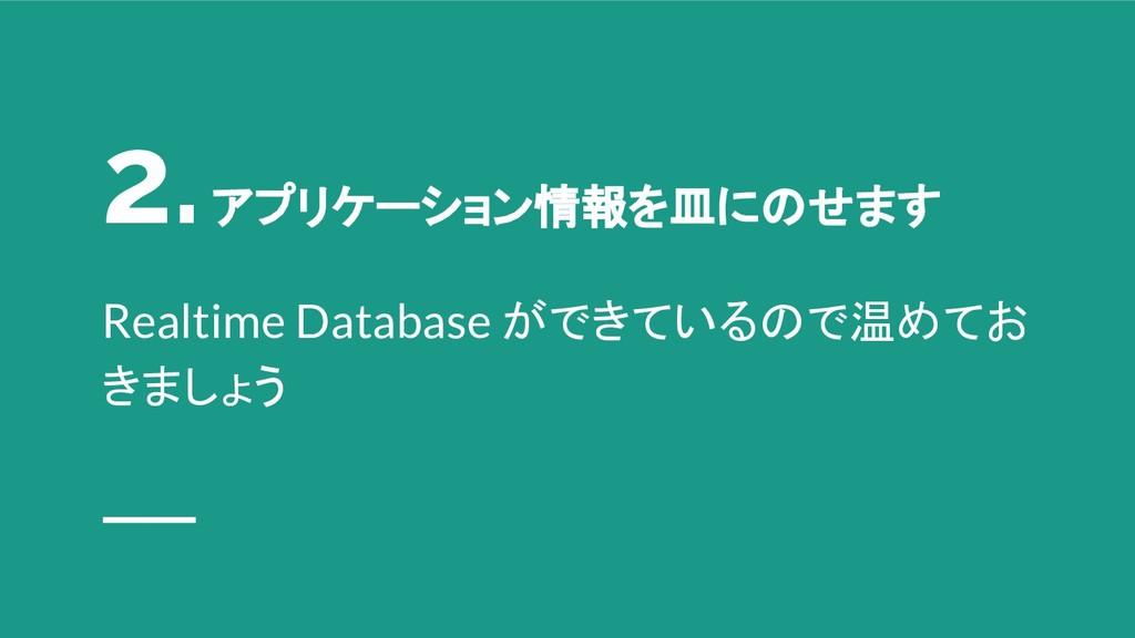 2. アプリケーション情報を皿にのせます Realtime Database ができているので...