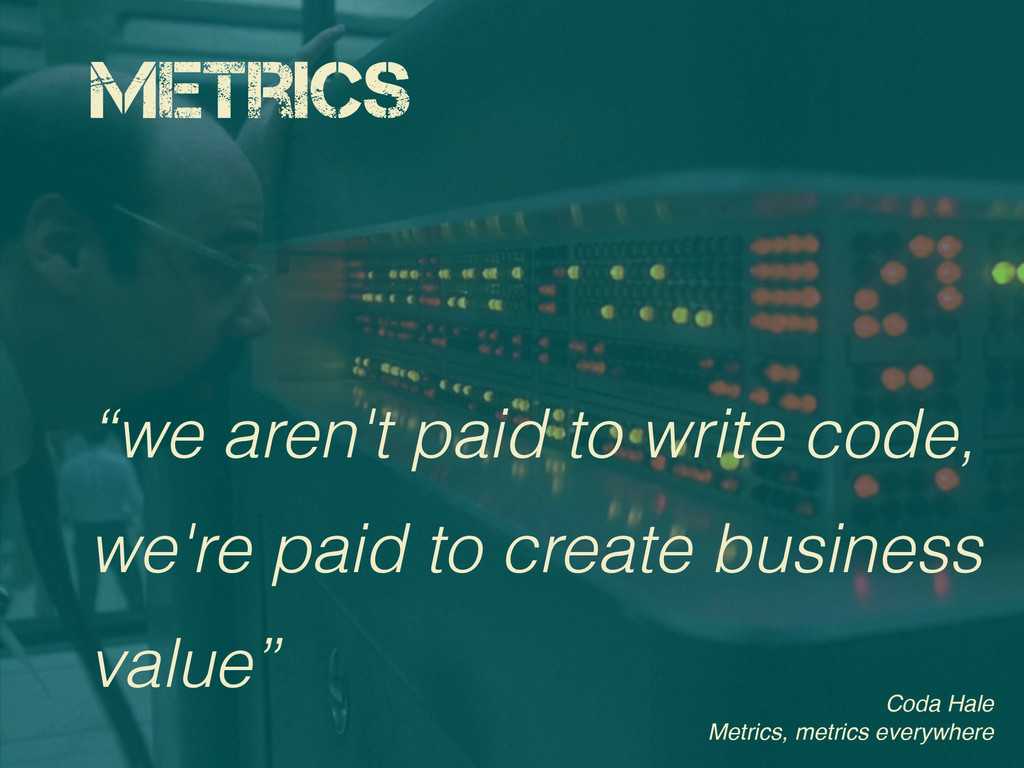 "Metrics ""we aren't paid to write code, we're pa..."