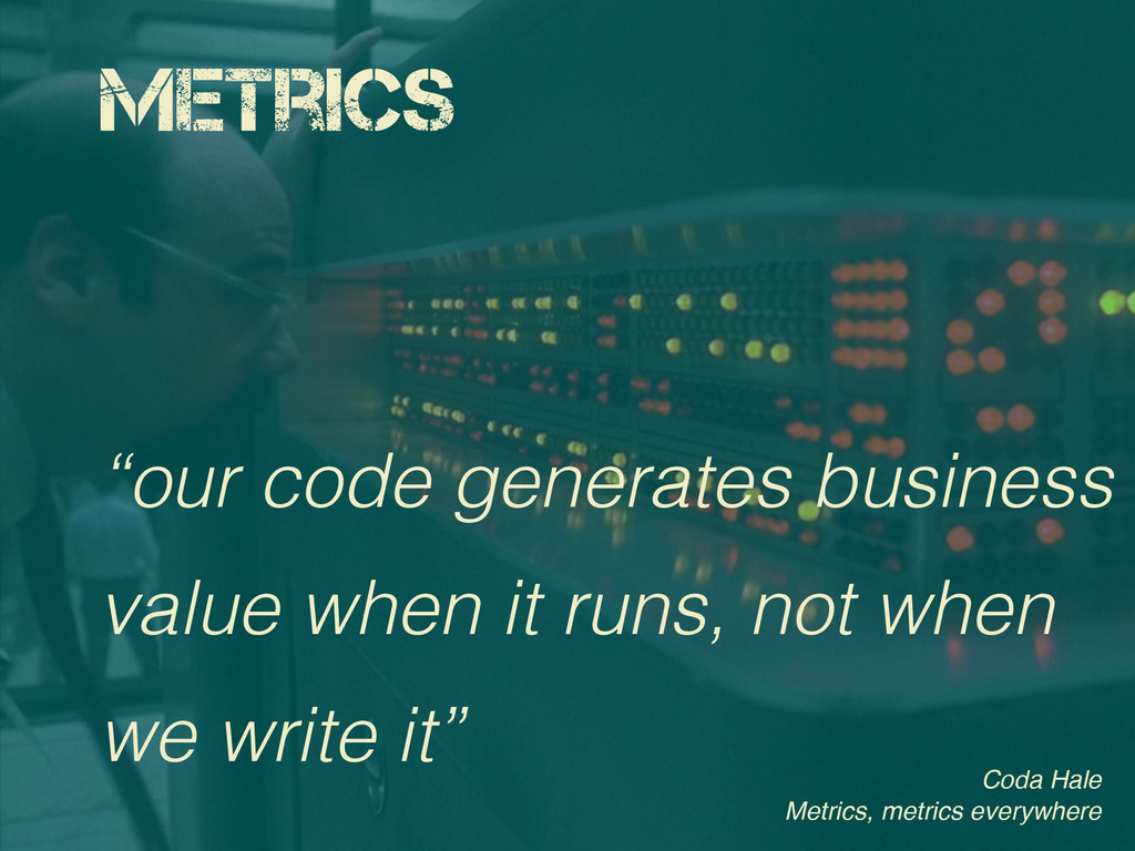 "Metrics ""our code generates business value when..."