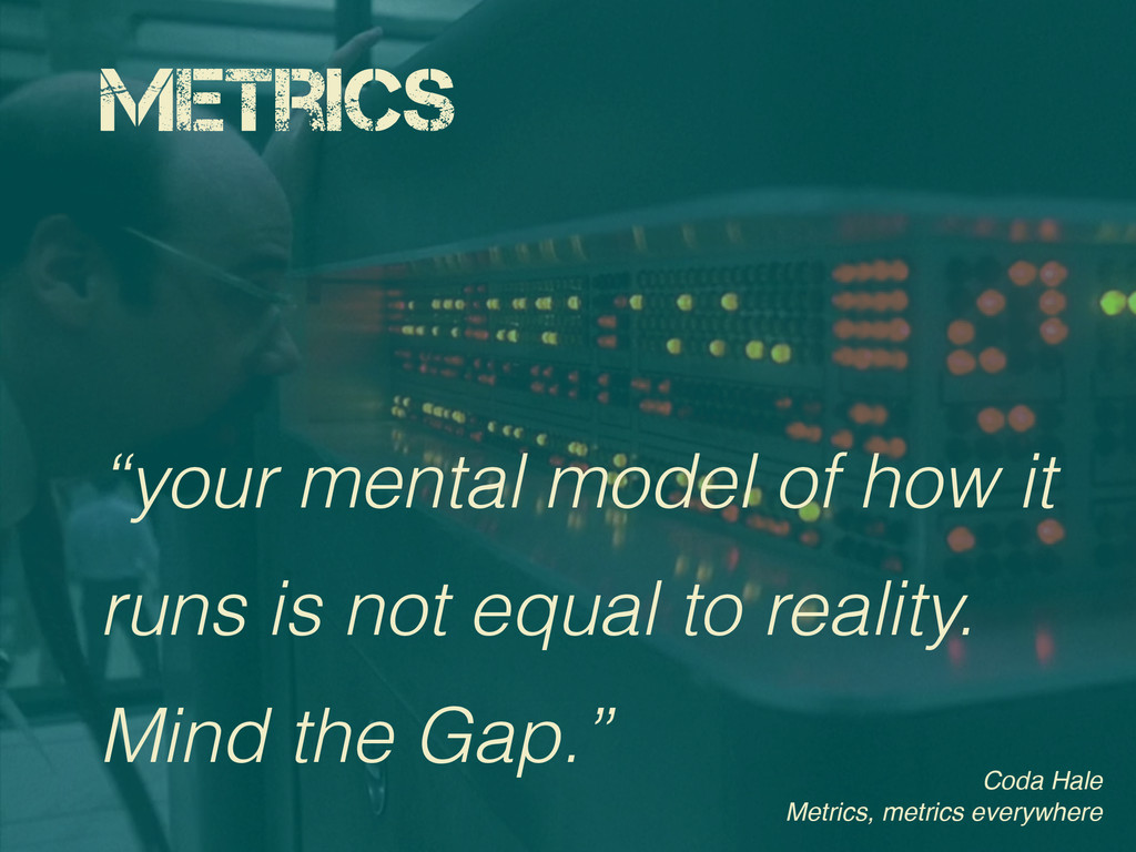 "Metrics ""your mental model of how it runs is no..."