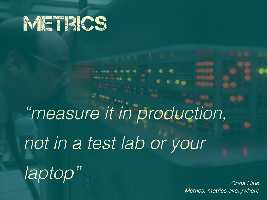 "Metrics ""measure it in production, not in a tes..."