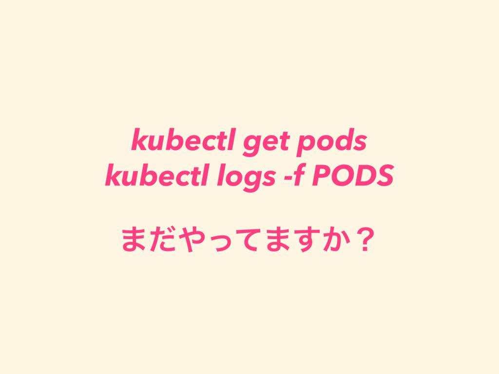 kubectl get pods kubectl logs -f PODS ·ͩͬͯ·͔͢ʁ