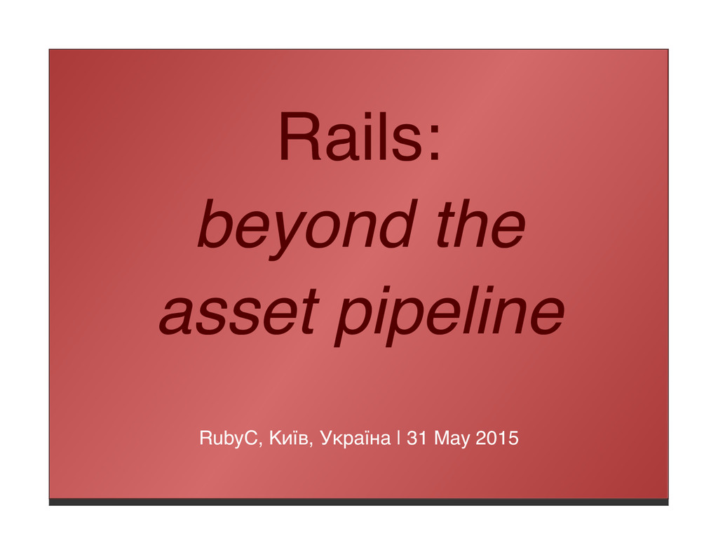 Rails: beyond the asset pipeline RubyC, Київ, У...