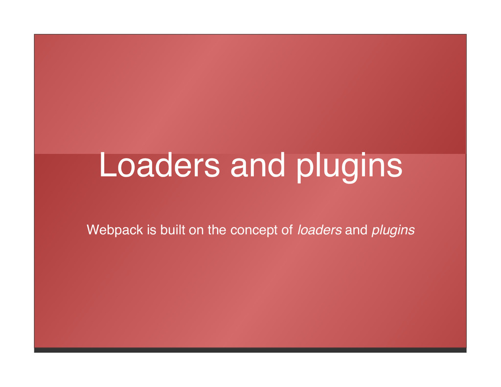 Loaders and plugins Webpack is built on the con...