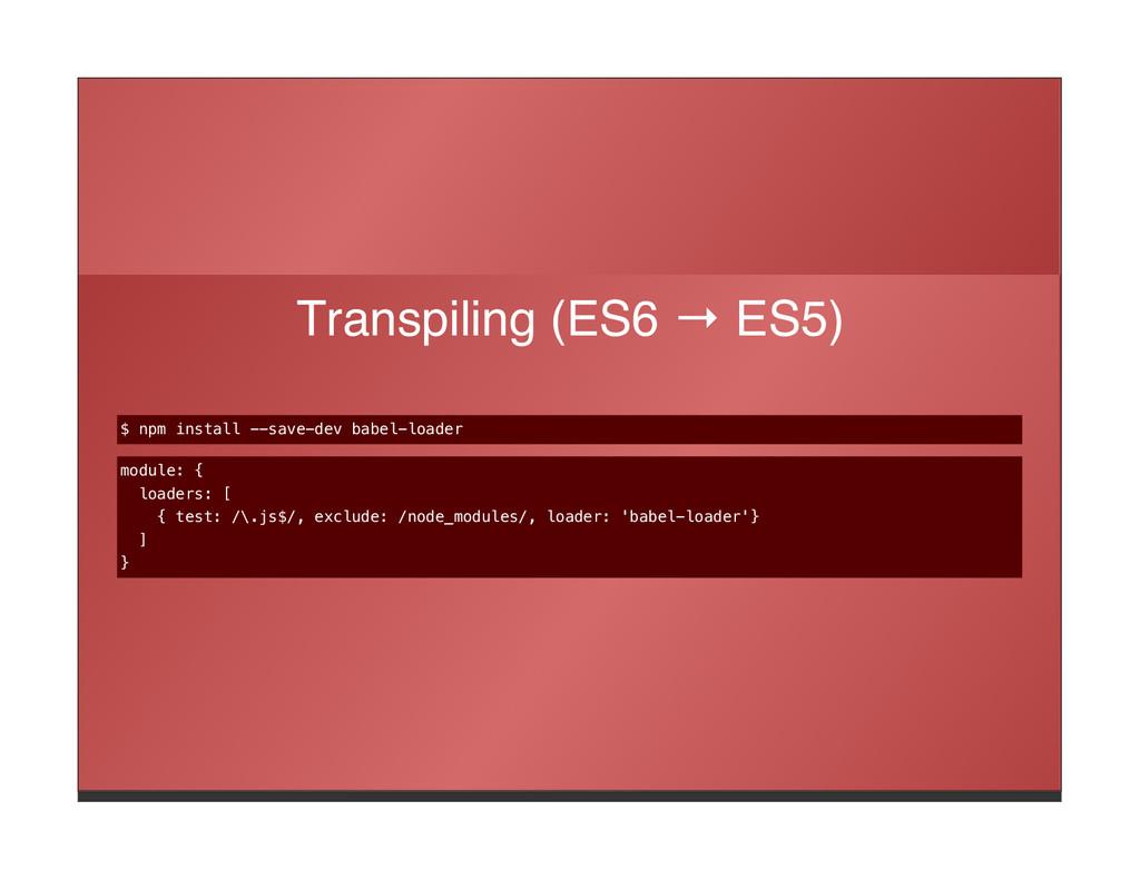 Transpiling (ES6 → ES5) $ npm install --save-de...