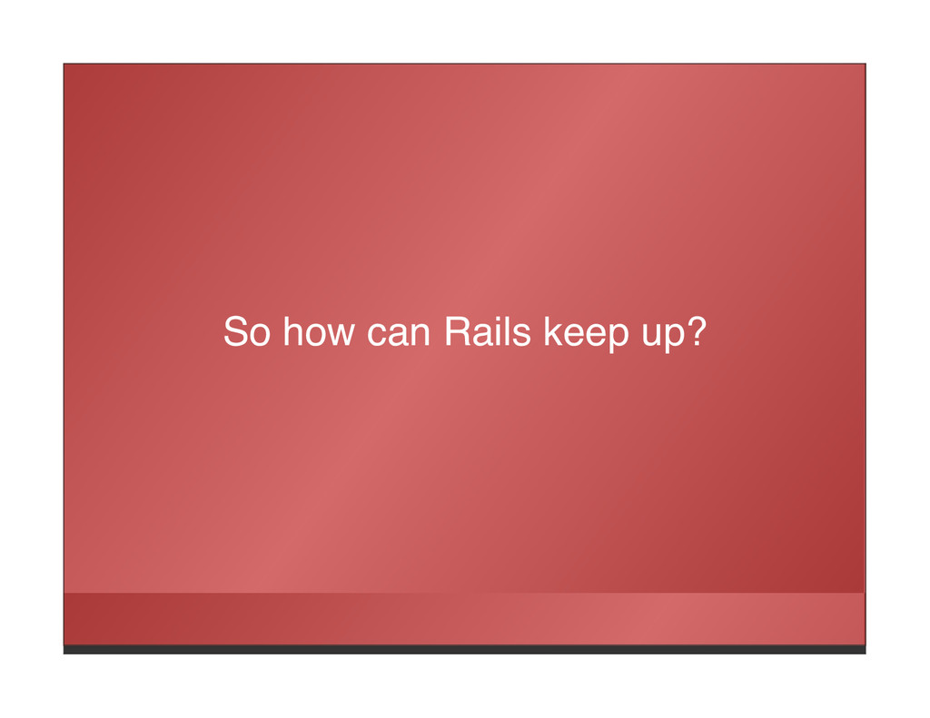 So how can Rails keep up?