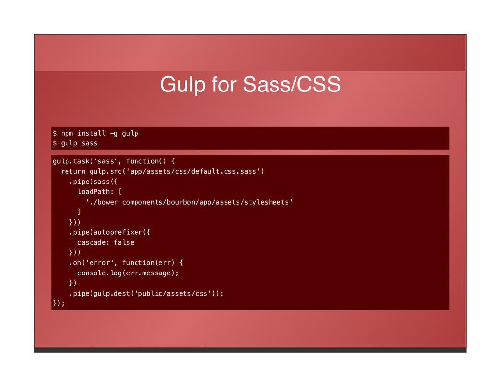 Gulp for Sass/CSS $ npm install -g gulp $ gulp ...