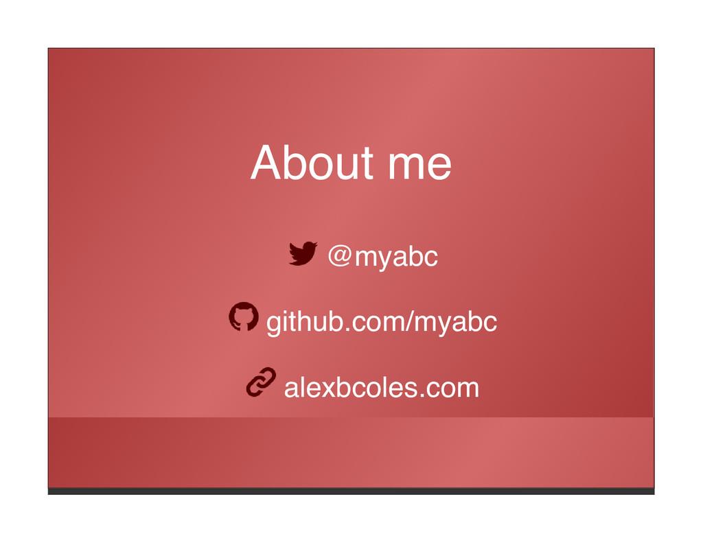 About me @myabc github.com/myabc alexbcoles.com