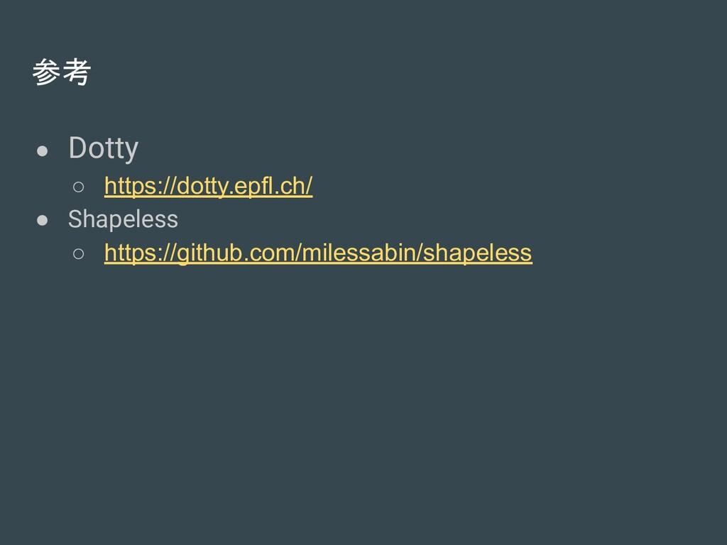 参考 ● Dotty ○ https://dotty.epfl.ch/ ● Shapeless...