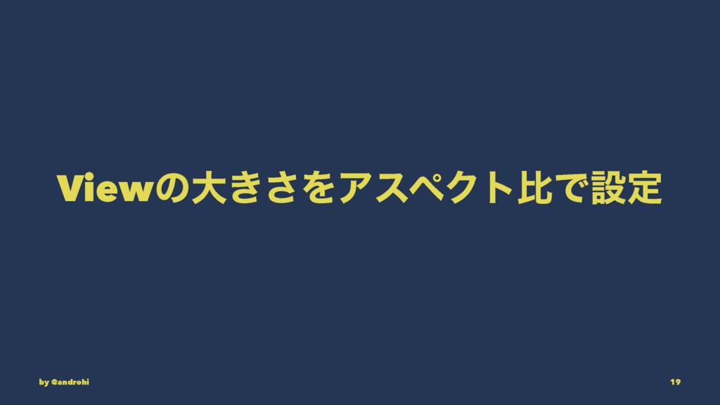 Viewͷେ͖͞ΛΞεϖΫτൺͰઃఆ by @androhi 19