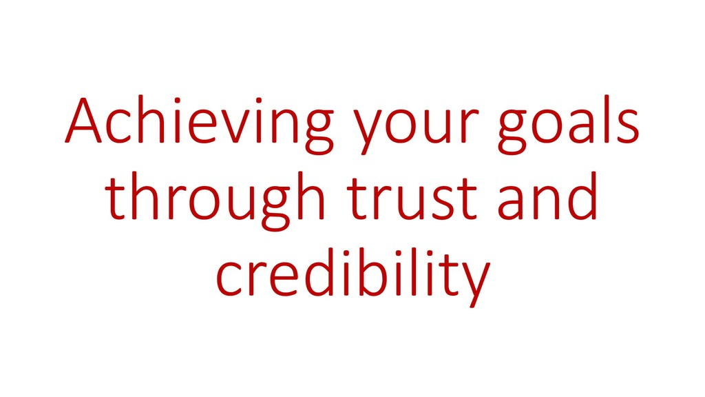 Achieving your goals through trust and credibil...