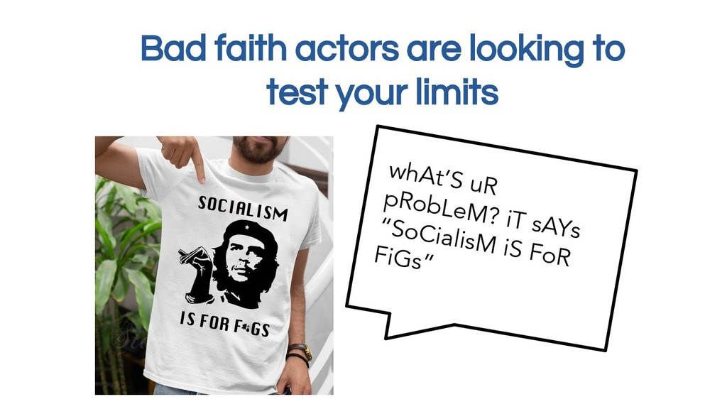 Bad faith actors are looking to test your limit...