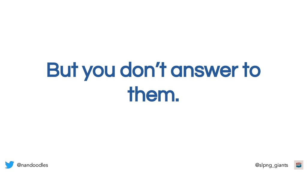 But you don't answer to them. @nandoodles @slpn...