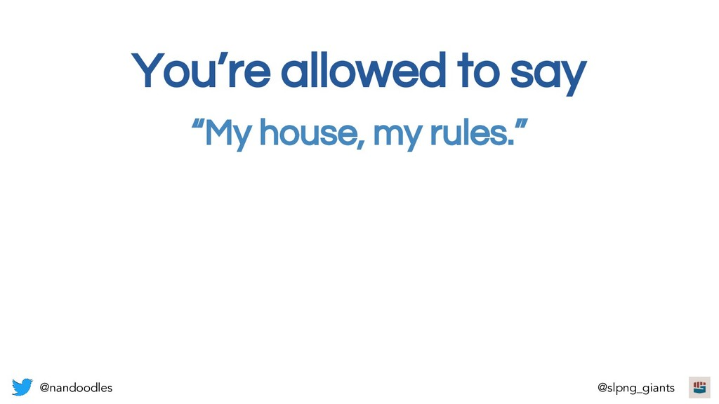 """""""My house, my rules."""" You're allowed to say @na..."""