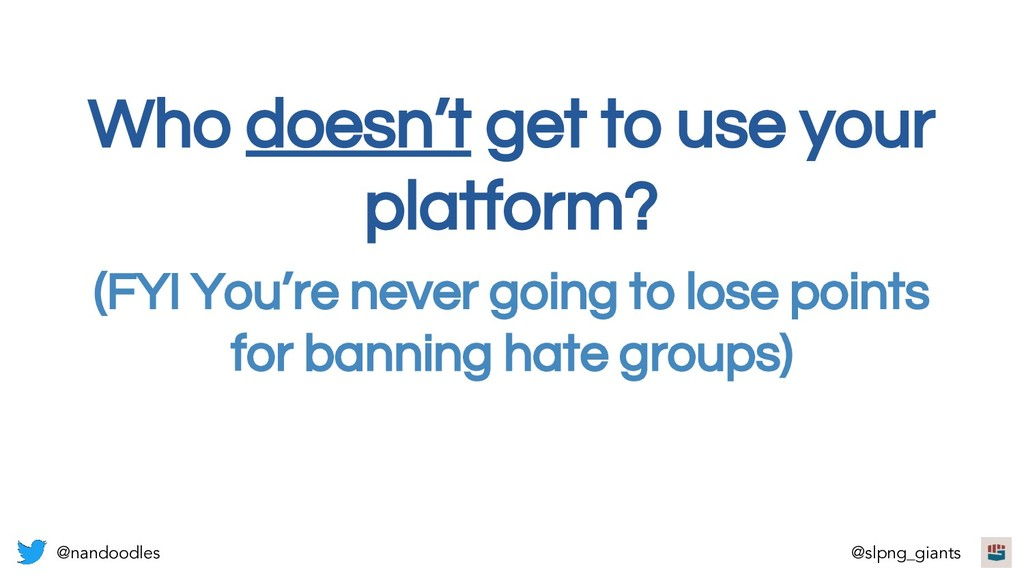 Who doesn't get to use your platform? @nandoodl...