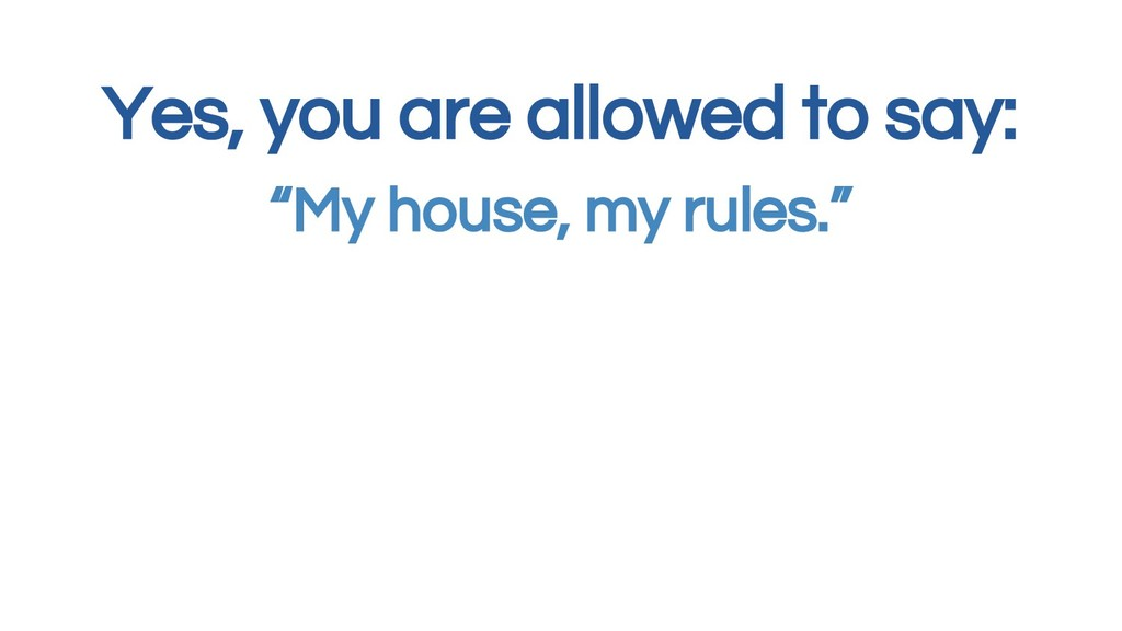 """Yes, you are allowed to say: """"My house, my rule..."""