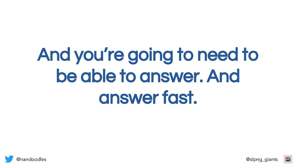 And you're going to need to be able to answer. ...