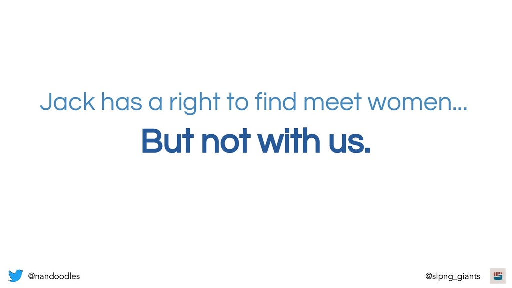 But not with us. Jack has a right to find meet ...
