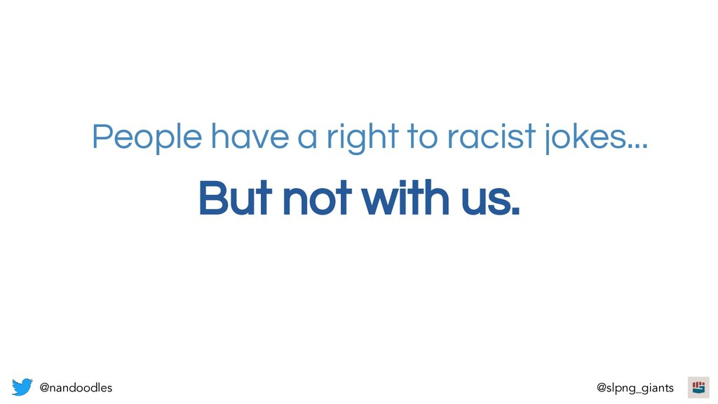 But not with us. People have a right to racist ...