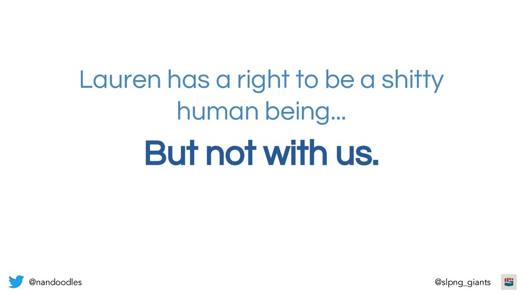 But not with us. Lauren has a right to be a shi...