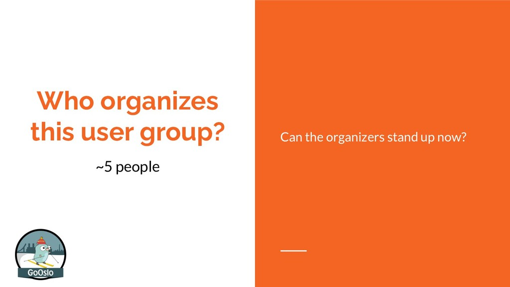 Who organizes this user group? ~5 people Can th...