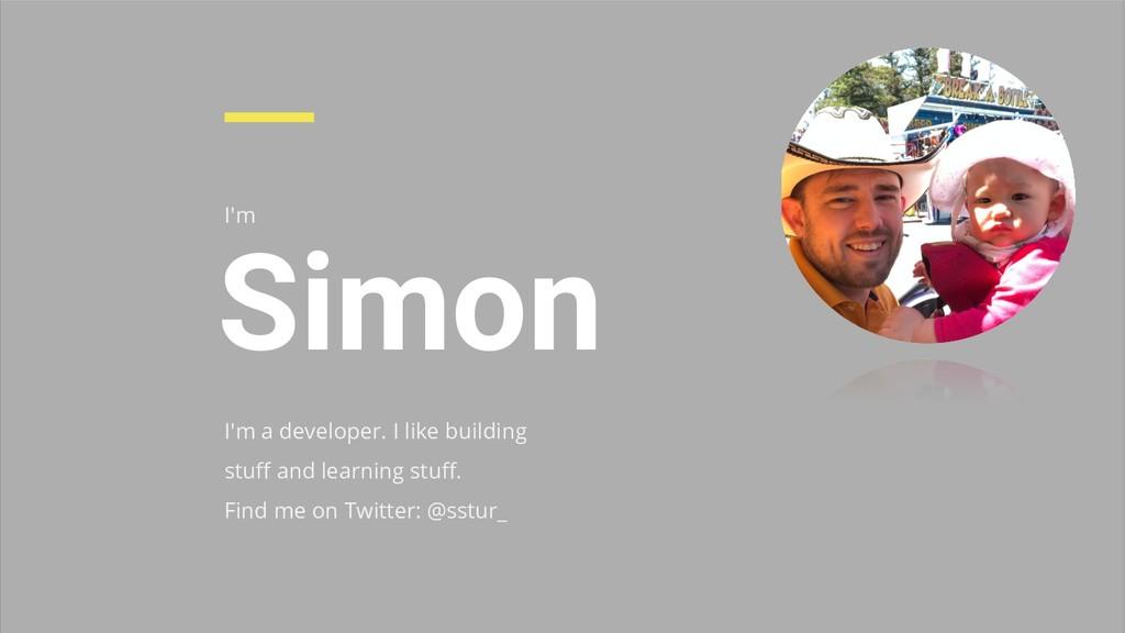I'm Simon I'm a developer. I like building stuff...