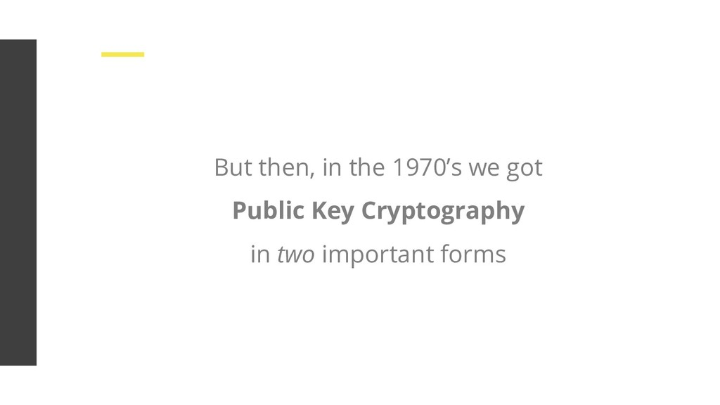 But then, in the 1970's we got Public Key Crypt...