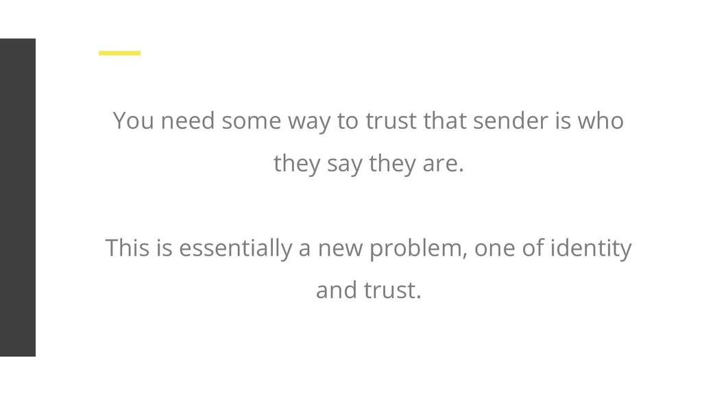 You need some way to trust that sender is who t...