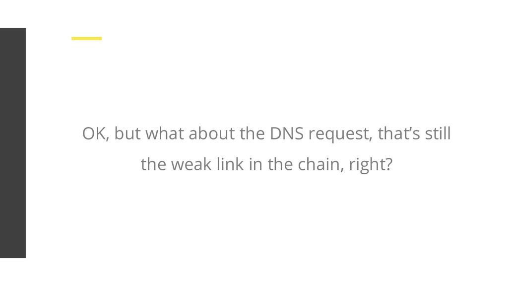 OK, but what about the DNS request, that's stil...
