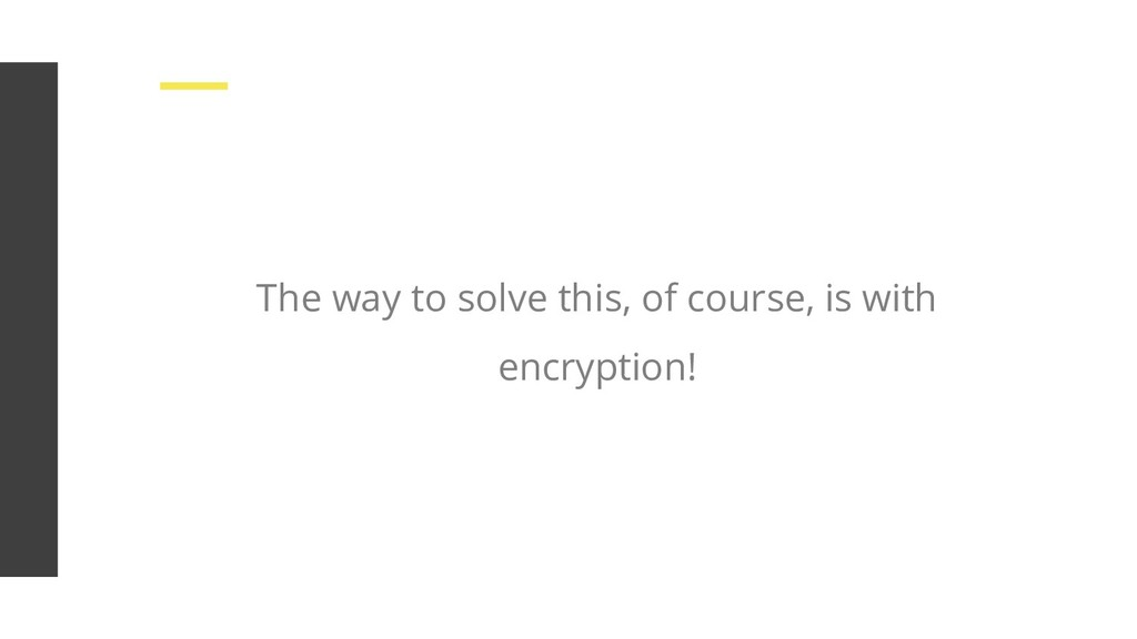The way to solve this, of course, is with encry...