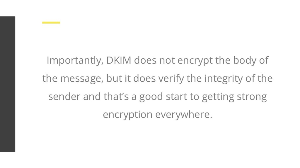 Importantly, DKIM does not encrypt the body of ...