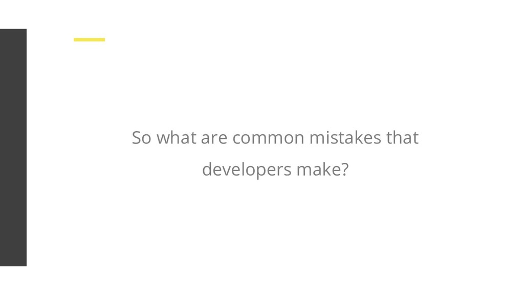 So what are common mistakes that developers mak...