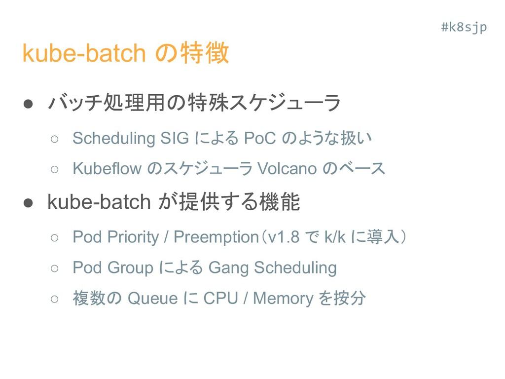 kube-batch の特徴 ● バッチ処理用の特殊スケジューラ ○ Scheduling S...