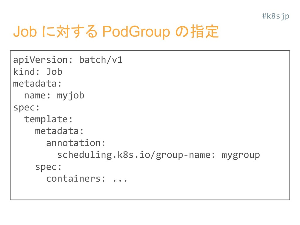 Job に対する PodGroup の指定 apiVersion: batch/v1 kind...