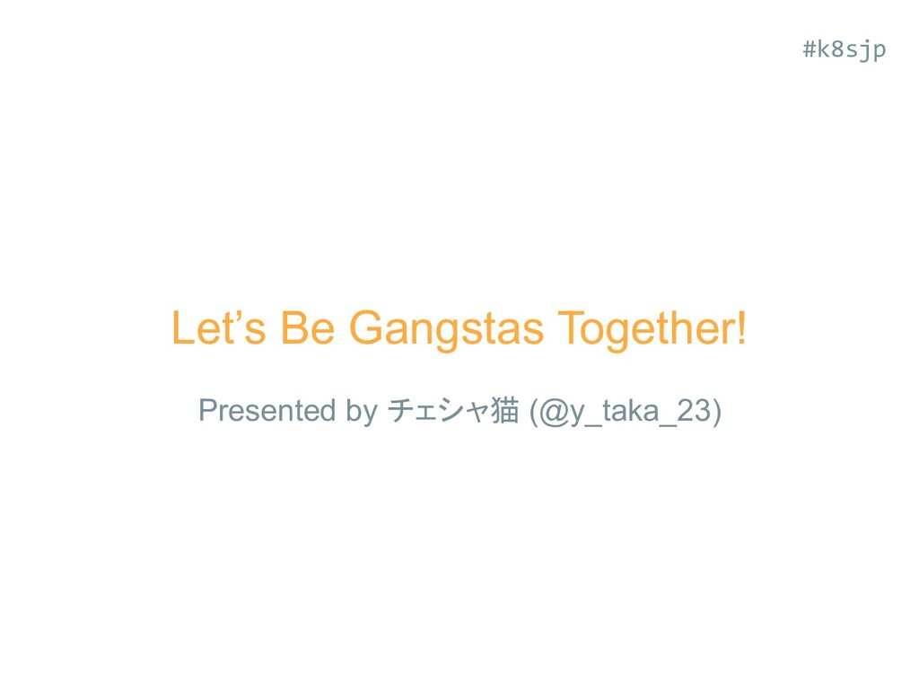 Let's Be Gangstas Together! Presented by チェシャ猫 ...