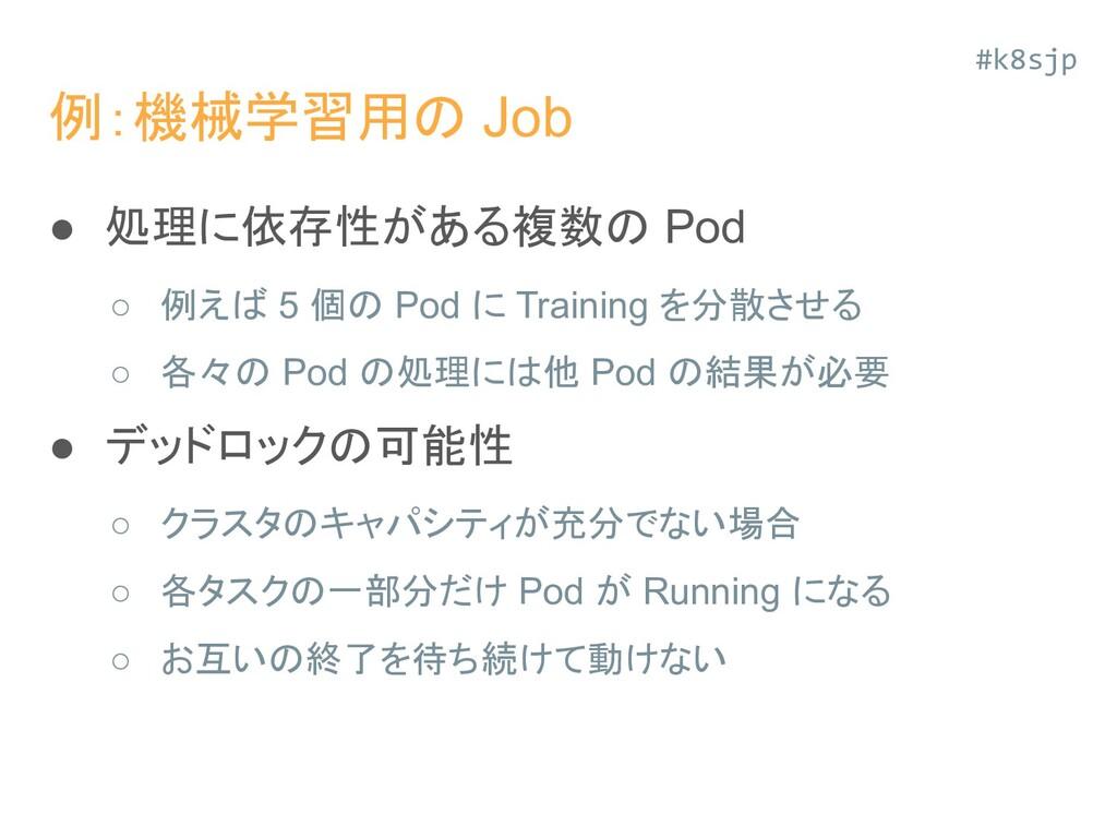 例:機械学習用の Job ● 処理に依存性がある複数の Pod ○ 例えば 5 個の Pod ...