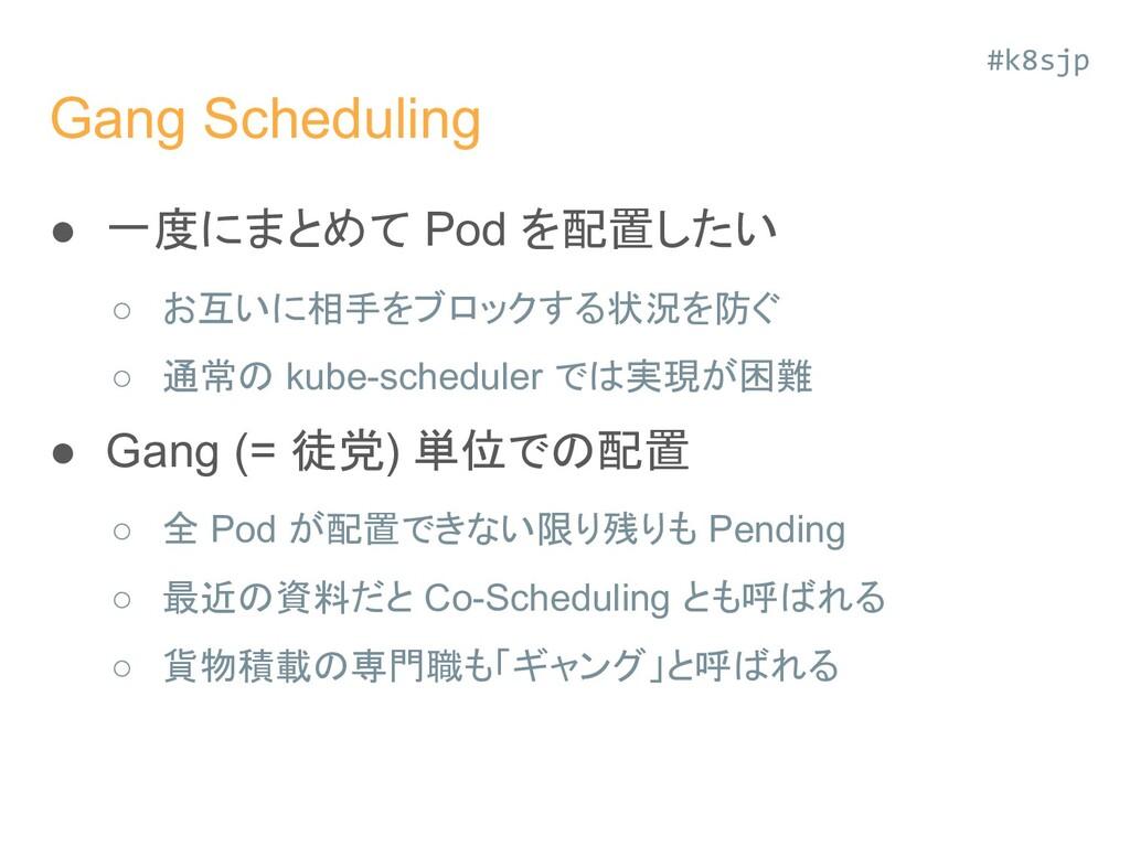 Gang Scheduling ● 一度にまとめて Pod を配置したい ○ お互いに相手をブ...