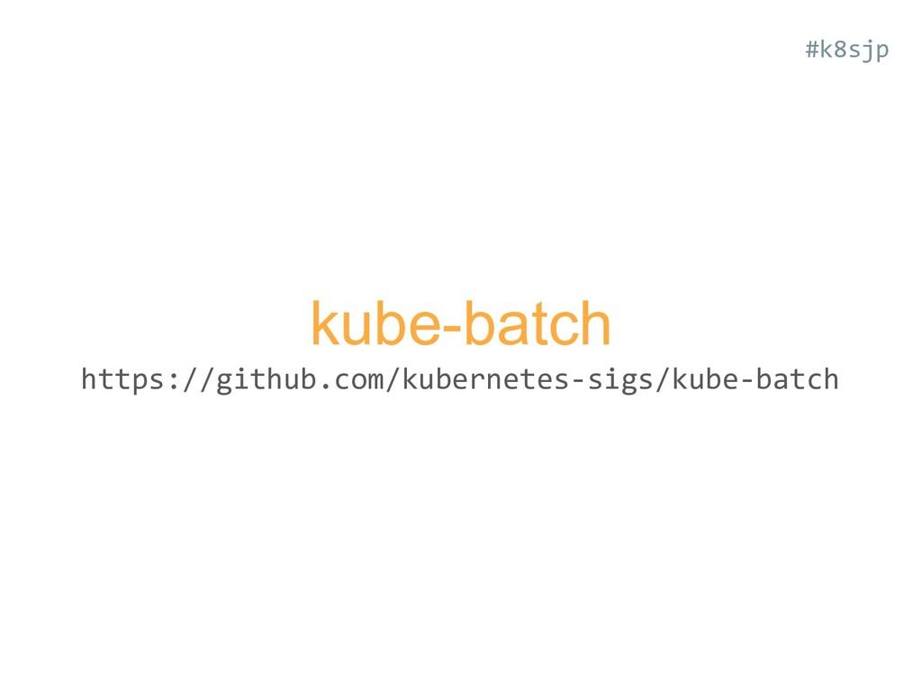 kube-batch https://github.com/kubernetes-sigs/k...