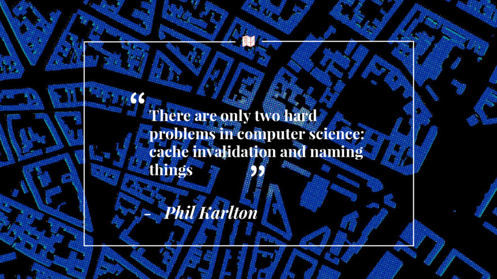 - Phil Karlton There are only two hard problems...