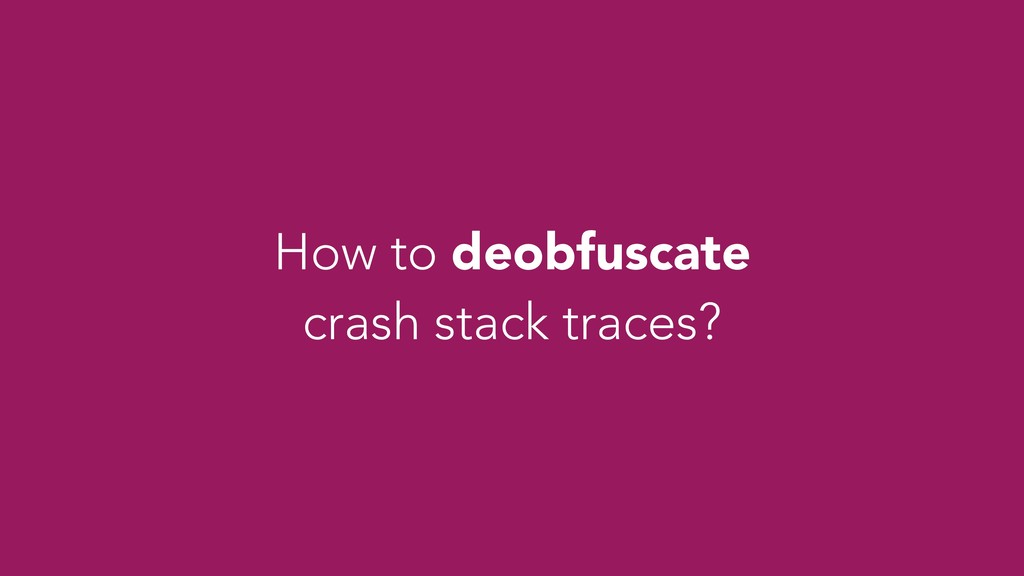 How to deobfuscate crash stack traces?